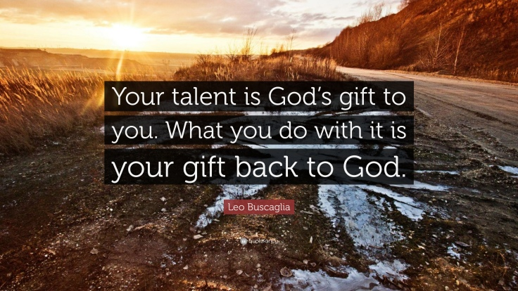 131070-Leo-Buscaglia-Quote-Your-talent-is-God-s-gift-to-you-What-you-do